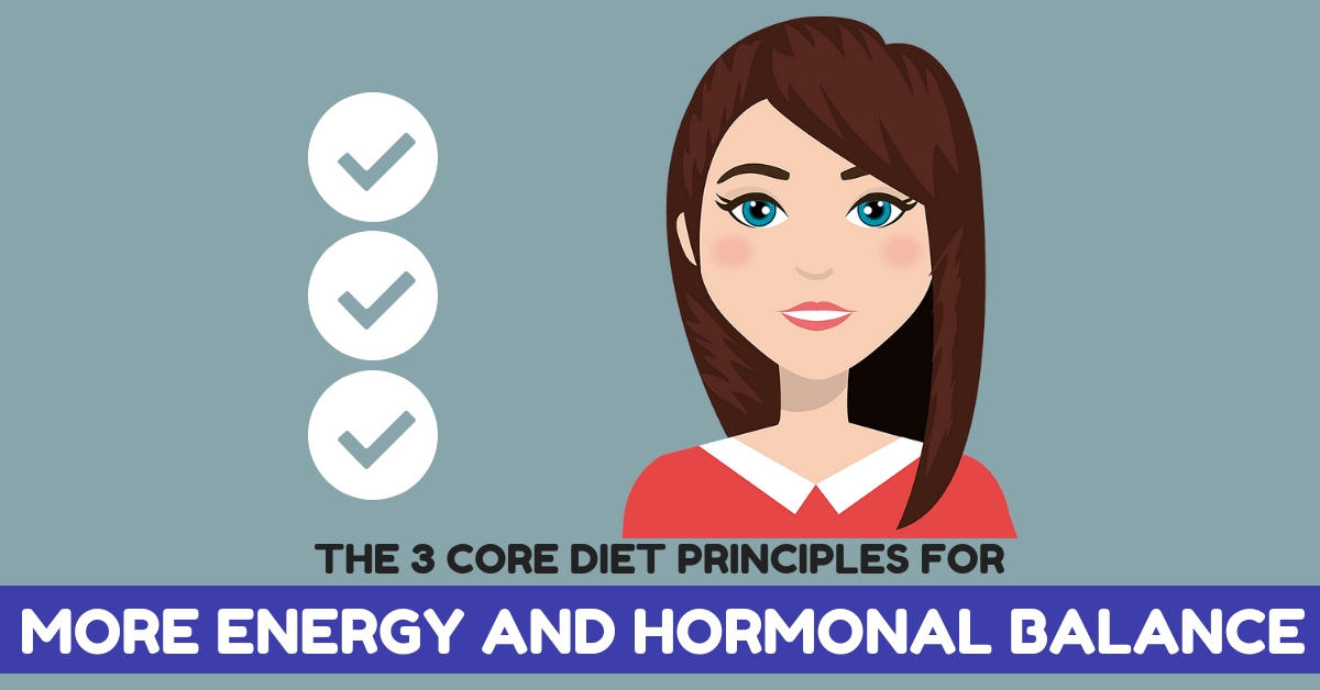 The 3 Core Diet Principles for MORE ENERGY AND HORMONAL BALANCE